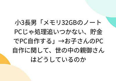 小3長男「メモリ32GBのノートPCじゃ処理追いつかない、貯金でPC自作する」→お子さんのPC自作に関して、世の中の親御さんはどうしているのか - Togetter
