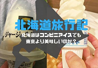 【日記】北海道旅行日記 ~北海道はコンビニアイスでも東京より美味しいのか?~ - Monogamaの地獄の釜のフタ