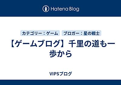 【ゲームブログ】千里の道も一歩から - VIPSブログ