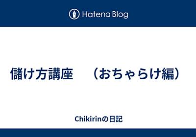 儲け方講座 (おちゃらけ編) - Chikirinの日記