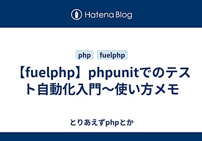 【fuelphp】phpunitでのテスト自動化入門〜使い方メモ - とりあえずphpとか