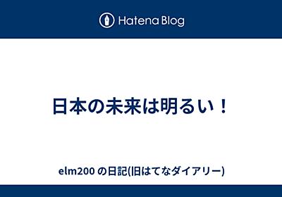 日本の未来は明るい! - elm200 の日記(旧はてなダイアリー)