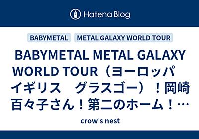 BABYMETAL METAL GALAXY WORLD TOUR(ヨーロッパ イギリス グラスゴー)!岡崎百々子さん!第二のホーム!イギリスで厳しい戦いが始まった! - crow's nest