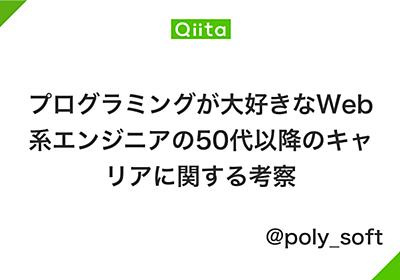 プログラミングが大好きなWeb系エンジニアの50代以降のキャリアに関する考察 - Qiita