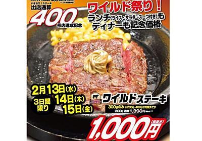 「いきなり!ステーキ」ワイルドステーキ特価の3日間 - 週刊アスキー