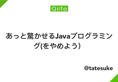 あっと驚かせるJavaプログラミング(をやめよう) - Qiita