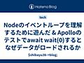 Nodeのイベントループを理解するために遊んだ & Apolloのテストでawait wait(0)するとなぜデータがロードされるか - $shibayu36->blog;