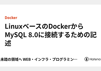 LinuxベースのDockerからMySQL 8.0に接続するための記述 - 前人未踏の領域へ WEB・インフラ・プログラミング全般編