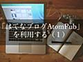 【はてなブログAtomPub】はてなAPIの利用方法 - Milkのメモ帳