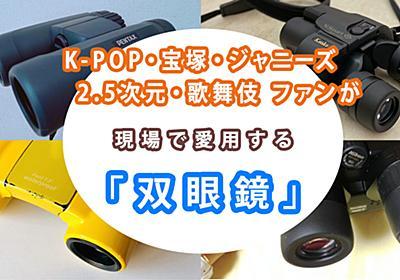 愛用「双眼鏡」をジャニーズ・K-POP・2.5次元・宝塚・歌舞伎のファンが熱くプレゼン! 完璧な視界で推しを見るために - ソレドコ
