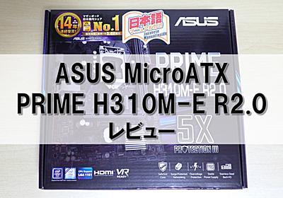 ASUS PRIME H310M-E R2.0レビュー 手頃な価格のMicroATXマザーボード   俺の開発研究所