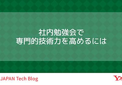 社内勉強会で専門的技術力を高めるには - Yahoo! JAPAN Tech Blog