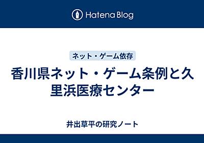 香川県ネット・ゲーム条例と久里浜医療センター - 井出草平の研究ノート
