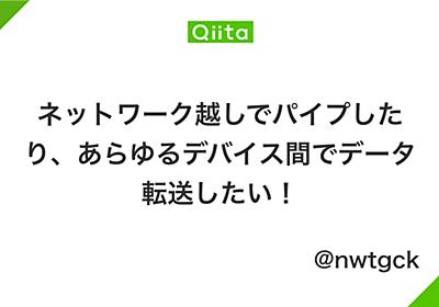 ネットワーク越しでパイプしたり、あらゆるデバイス間でデータ転送したい! - Qiita