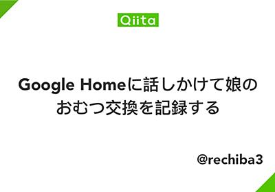 Google Homeに話しかけて娘のおむつ交換を記録する - Qiita