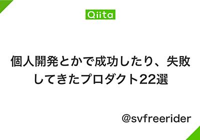 個人開発とかで成功したり、失敗してきたプロダクト22選 - Qiita