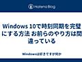 Windows 10で時刻同期を完璧にする方法 お前らのやり方は間違っている - Windowsは好きですが何か