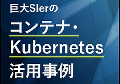 なぜKubernetesを採用するのか 2000人の開発者に提供するサービスで得られた知見と課題:巨大SIerのコンテナ・Kubernetes活用事例(3) - @IT