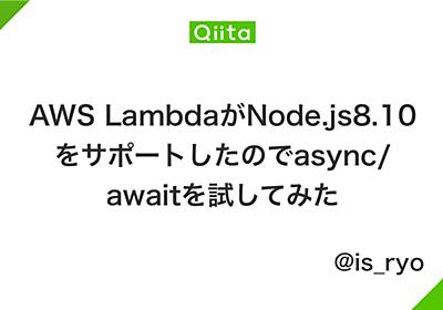 AWS LambdaがNode.js8.10をサポートしたのでasync/awaitを試してみた - Qiita