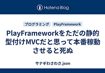 PlayFrameworkをただの静的型付けMVCだと思って本番稼動させると死ぬ - サナギわさわさ.json