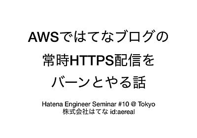 AWSではてなブログの常時HTTPS配信をバーンとやる話 / The Epic of migration from HTTP to HTTPS on Hatena Blog with AWS - Speaker Deck