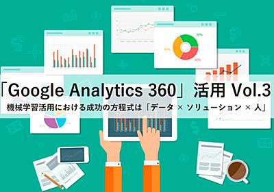 "「Googleアナリティクス 360」活用Vol.3ー機械学習活用における成功の方程式は「データ×ソリューション×人」 | ""生活者データ・ドリブン""マーケティング通信"
