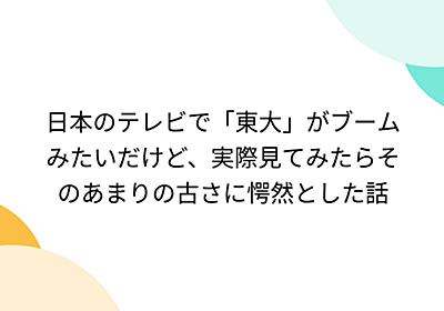 日本のテレビで「東大」がブームみたいだけど、実際見てみたらそのあまりの古さに愕然とした話 - Togetter