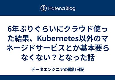 6年ぶりぐらいにクラウド使った結果、Kubernetes以外のマネージドサービスとか基本要らなくない?となった話 - データエンジニアの酩酊日記