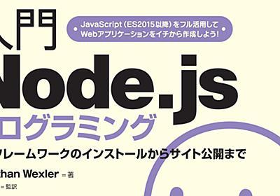 JavaScriptだけでWeb開発を行えるNode.jsの入門書が登場!『入門Node.jsプログラミング』:CodeZine(コードジン)