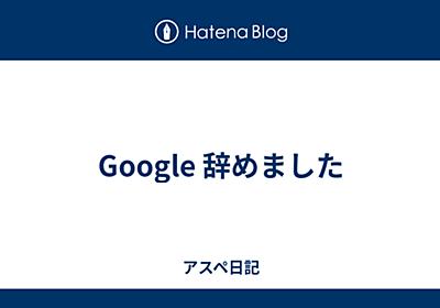 Google 辞めました - アスペ日記