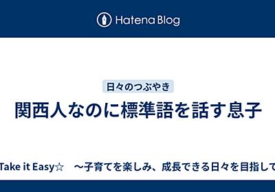 関西人なのに標準語を話す息子 - ☆Take it Easy☆ ~子育てを楽しみ、成長できる日々を目指して~