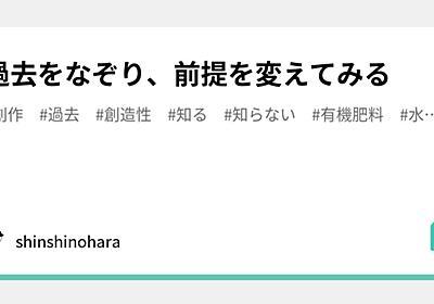 過去をなぞり、前提を変えてみる|shinshinohara|note