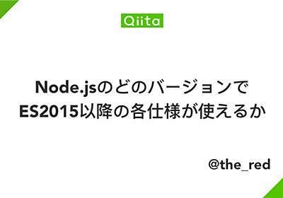 Node.jsのどのバージョンでES2015以降の各仕様が使えるか - Qiita