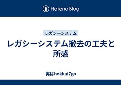 レガシーシステム撤去の工夫と所感 - 実はhokkai7go