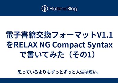 電子書籍交換フォーマットV1.1をRELAX NG Compact Syntaxで書いてみた(その1) - 思っているよりもずっとずっと人生は短い。