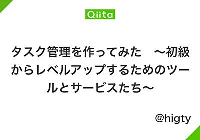 タスク管理を作ってみた ~初級からレベルアップするためのツールとサービスたち~ - Qiita