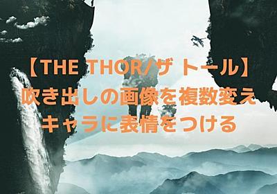 【THE THOR/ザ トール】吹き出しの画像を複数変えキャラに表情をつける│ダメ人間マガジンDamezine