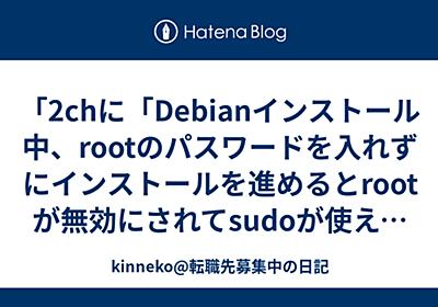 「2chに「Debianインストール中、rootのパスワードを入れずにインストールを進めるとrootが無効にされてsudoが使えるユーザーがセットアップされる」と書いてあったので確認したら本当にそうだった!」 - kinneko@転職先募集中の日記