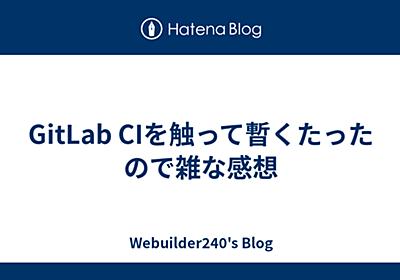 GitLab CIを触って暫くたったので雑な感想 - Webuilder240's Blog