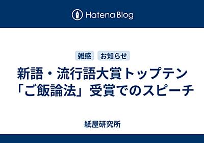新語・流行語大賞トップテン「ご飯論法」受賞でのスピーチ - 紙屋研究所