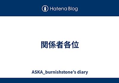 関係者各位 - ASKA_burnishstone's diary