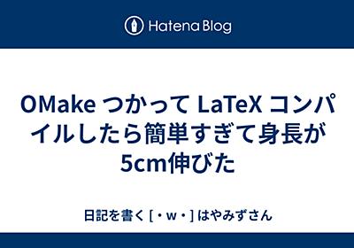 OMake つかって LaTeX コンパイルしたら簡単すぎて身長が5cm伸びた - 日記を書く [・w・] はやみずさん