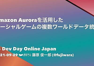 Amazon Auroraを活用したソーシャルゲームの複数ワールドデータ統合 / AWS Dev Day Online Japan