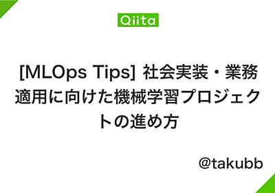 [MLOps Tips] 社会実装・業務適用に向けた機械学習プロジェクトの進め方 - Qiita