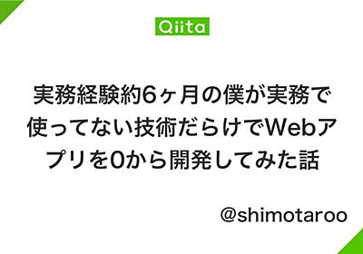 実務経験約6ヶ月の僕が実務で使ってない技術だらけでWebアプリを0から開発してみた話 - Qiita