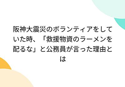 阪神大震災のボランティアをしていた時、「救援物資のラーメンを配るな」と公務員が言った理由とは - Togetter