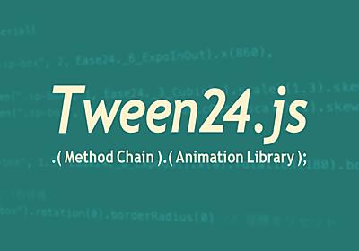新感覚!メソッドチェーンでアニメーションがスラスラ書ける「Tween24.js」を作りました - ICS MEDIA
