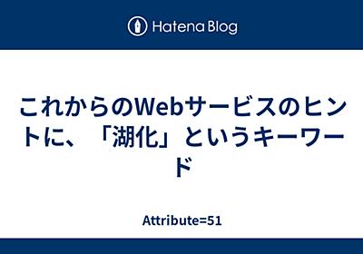 これからのWebサービスのヒントに、「湖化」というキーワード - Attribute=51