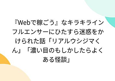 『Webで稼ごう』なキラキラインフルエンサーにひたすら迷惑をかけられた話「リアルウシジマくん」「濃い目のもしかしたらよくある怪談」
