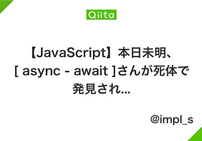 【JavaScript】本日未明、[ async - await ]さんが死体で発見され... - Qiita